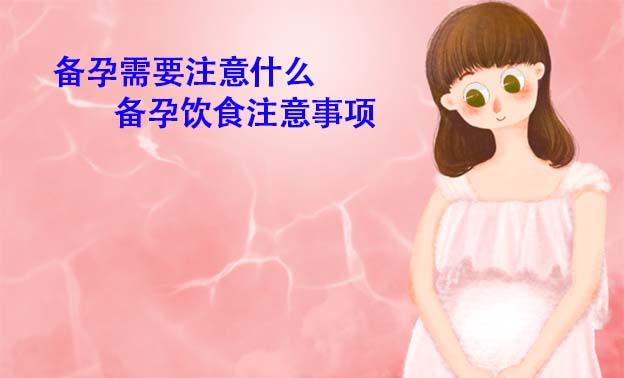 备孕需要注意什么_备孕饮食注意事项【最新推荐】